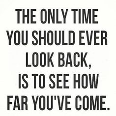 The only time you should look back is to see how far you've come