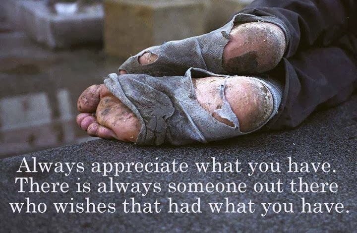 Always Appreciate What You Have. There Is Always Someone Out There Who Wishes That Had What You Have
