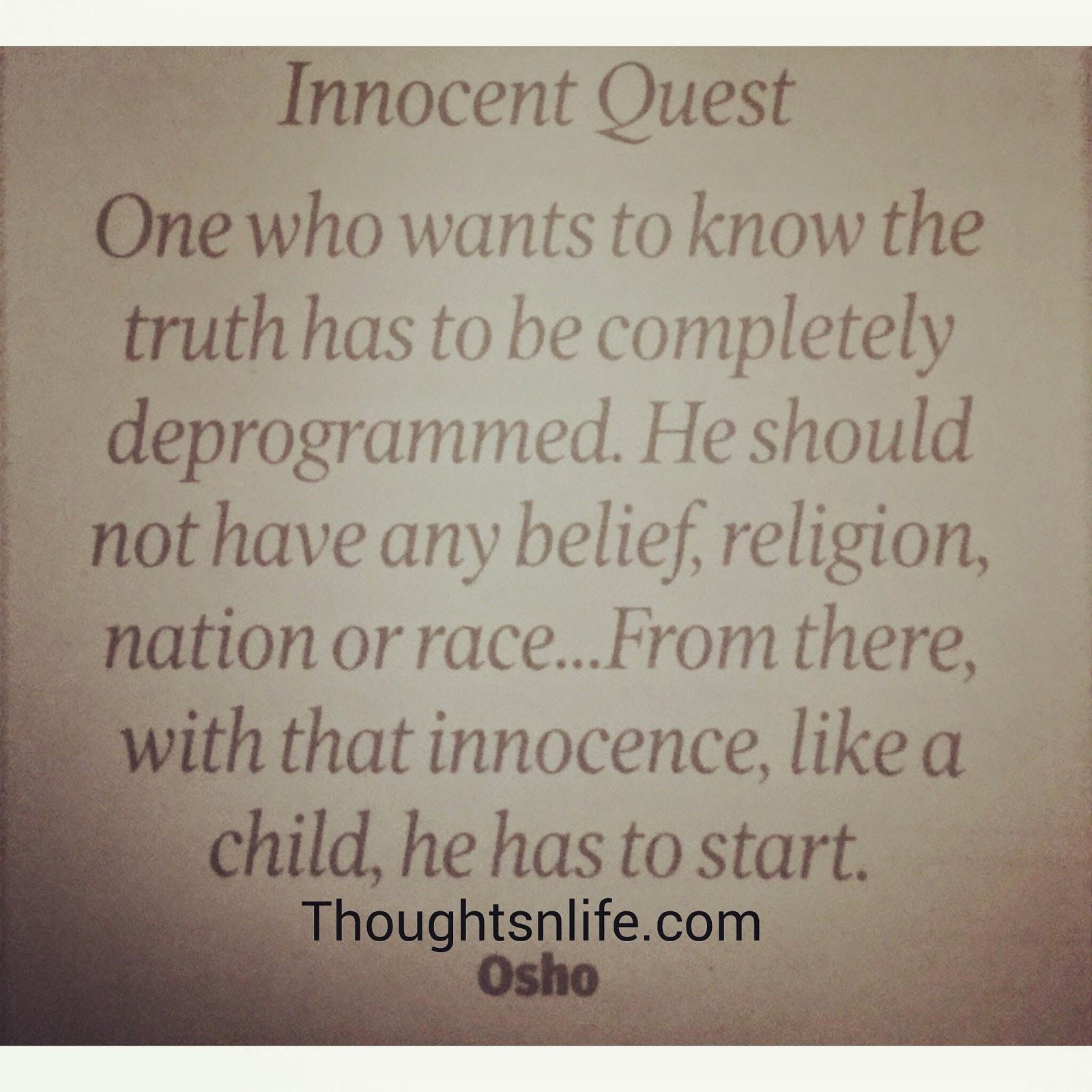 Thoughtsnlife.com: Innocent Quest- one who wants to know the truth has to be completely deprogrammed. He should not have any belief, religion, nation or race..From there, With that innocence, Like a child, he has to start. ~ OSho