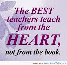 The best teacher teaches from the heart not from the book.