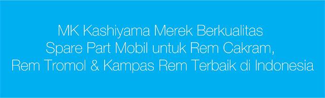 MK Kashiyama Merek Berkualitas Spare Part Mobil untuk Rem Cakram, Rem Tromol & Kampas Rem Terbaik di Indonesia