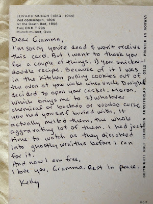 Dear Gramma, I'm sorry you're dead and won't receive this card. But I want to thank you for a couple of things. 1) Your snickerdoodle recipe. Be cause of it I was in the kitchen pulling cookies out of the oven at your wake when uncle Dwight decided to open your casket. Moron. Which brings me to 2) whatever chemical or bacteria or voodoo curse you had yourself buried with. It actually melted them, the whole aggravating lot of them. I had just time to watch as they dissolved into ghostly wraiths before I ran for it. And now I am free. I love you, gramma. Rest in peace, Kelly