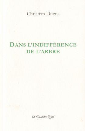 Christian DUCOS, DANS L'INDIFFÉRENCE DE L'ARBRE, Éditions Le Cadran Ligné