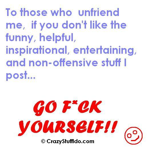 To those who unfriend me, if you don't like the funny, helpful, inspirational, motivataional, entertaining, non-offensive stuff I post... then go fuck yourself!