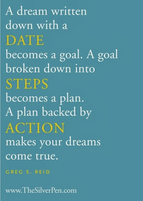 """A dream written down with a date becomes a goal. A goal broken down into steps becomes a plan. A plan backed by action makes your dreams come true."" ~ Greg S. Reid; www.TheSilverPen.com"