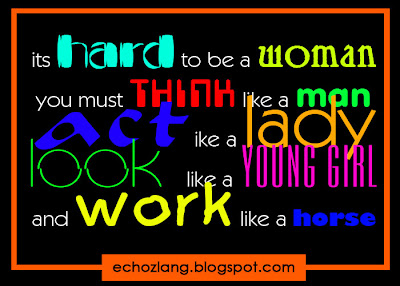 its hard to be a woman you must thinks like a man act like a lady, look like a young girl and work like a horse
