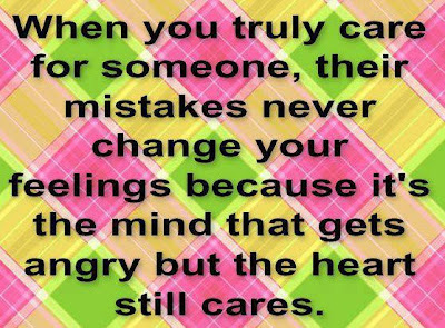 When you truly care for someone, their mistakes never change your feelings because it's the mind that gets angry but the heart still cares.