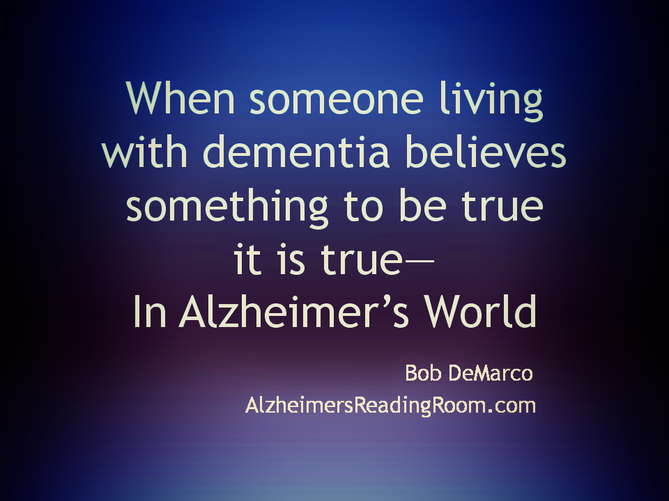 When Someone Living with Dementia Beleives Something to be Tur, It is True