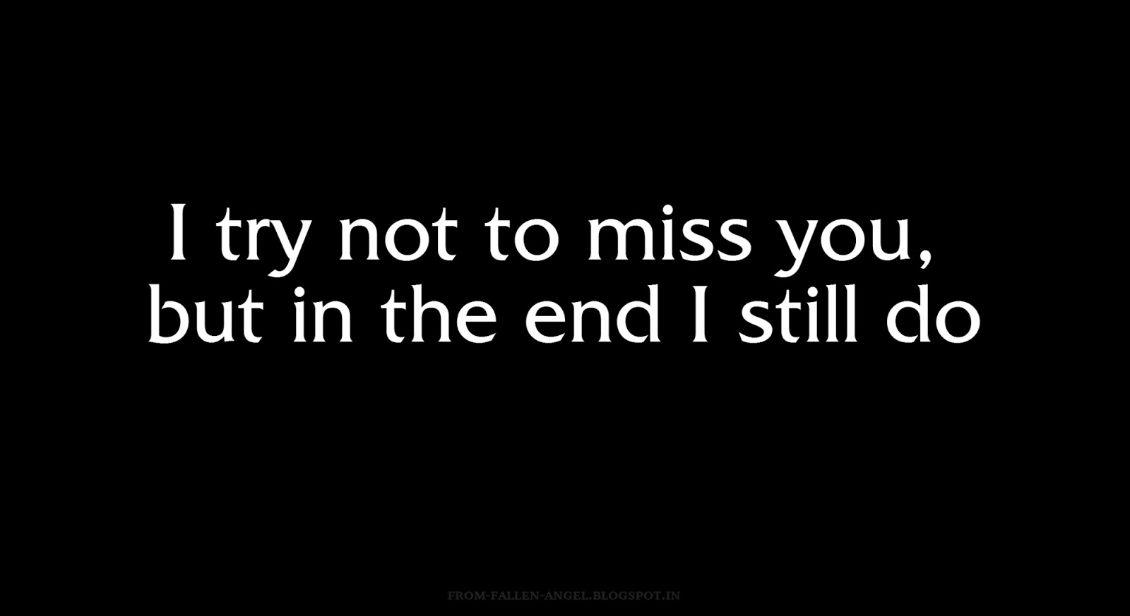 I try not to miss you, but in the end I still do