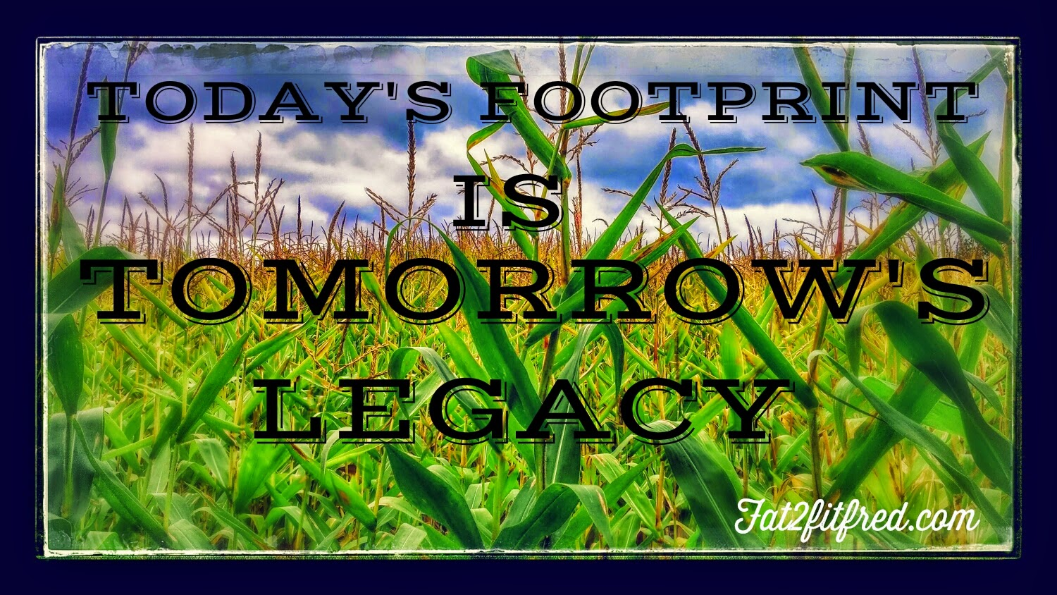 today's footprint is tomorrow's legacy