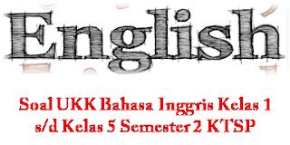 Soal UKK Bahasa Inggris Kelas 1 s/d Kelas 5 Semester 2 KTSP