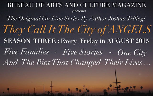 "he Original Fiction Series: "" THEY CALL IT THE CITY OF ANGELS,"" began two years ago with Season One. An interesting experiment that originally introduced five fictional families, through dozens of characters that came to life before our readers eyes, when Editor Joshua Triliegi, improvised an entire novel on a daily basis and publicly published each chapter on-line. Season Two was an entire smash hit with readers in Los Angeles, where the novel is set and quickly spread to communities around the world through google translations and word of mouth. Season Three begins in August 2015 and the same rules will apply. The entire final season will be improvised and posted publicly on a weekly basis beginning, Friday August the 7th 2015 and continuing each friday to the stories final completion of Book One. ""Improvised,"" in this instance, means: The writer starts and finishes each section without taking any prior notes whatsoever and publishes the completed episode on all Community Sites. Season III is The Finale'."