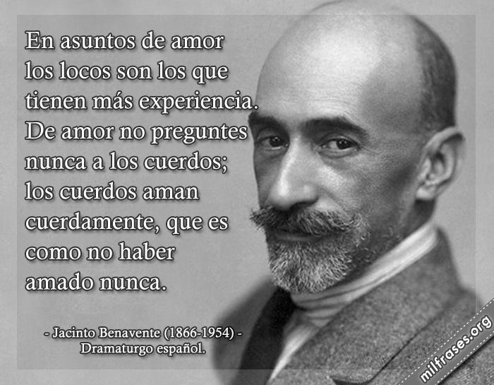 En asuntos de amor los locos son los que tienen más experiencia. De amor no preguntes nunca a los cuerdos; los cuerdos aman cuerdamente, que es como no haber amado nunca. Jacinto Benavente (1866-1954) Dramaturgo español.