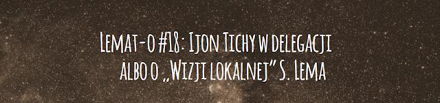 """Lemat-o #18: Ijon Tichy w delegacji albo o """"Wizji lokalnej"""" S. Lema"""