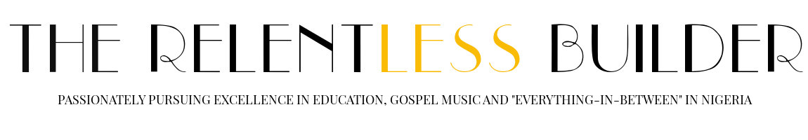 The Relentless Builder | Education & Nigerian Gospel Music Blog