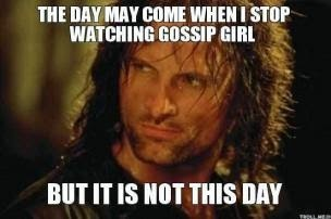 "Meme: ""The day may come when I stop watching Gossip Girl. Today is not that day."""