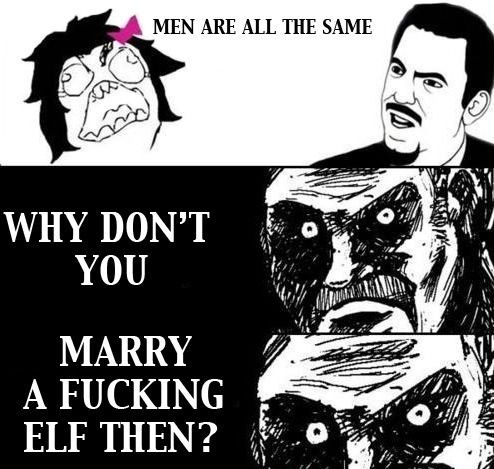 Meme. Men are all the same. Why don't you marry a fucking elf then?