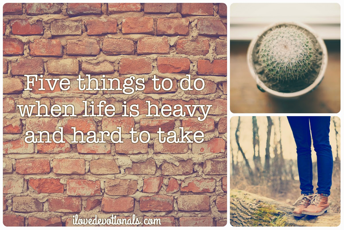 Five things to do when life is heavy and hard to take
