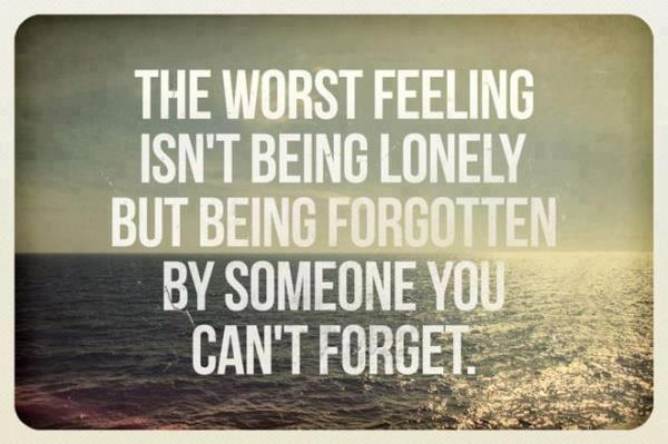 The worst feeling isn't being lonely but being forgotten by someone you can't forget.