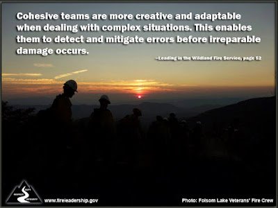Cohesive teams are more creative and adaptable when dealing with complex situations. This enables them to detect and mitigate errors before irreparable damage occurs. –Leading in the Wildland Fire Service, page 52