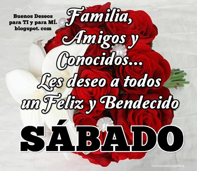 Familia, Amigos y Conocidos... Les deseo a todos  un Feliz y Bendecido SÁBADO !