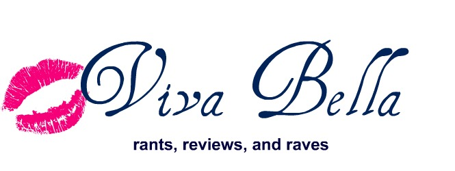 Viva Bella: Rants, Reviews, and Ravings