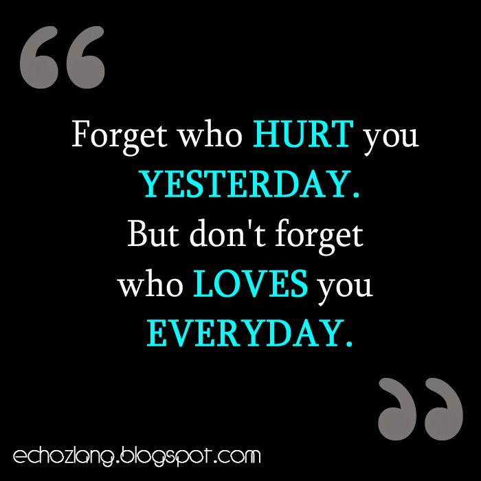 Forget who hurt you yesterday, but don't forget who loves you everyday.