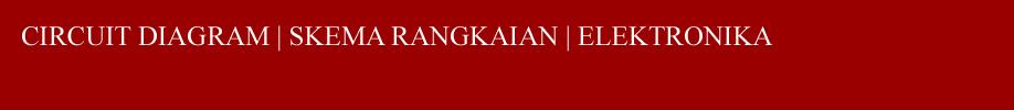CIRCUIT DIAGRAM | SKEMA RANGKAIAN | ELEKTRONIKA