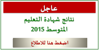 عاجل :  اعلان نتائج شهادة التعليم المتوسط 2015