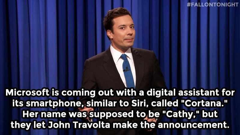 "Microsoft is coming out with a digital assistant for its smartphone, similar to Siri, called ""Cortana."" Her name was supposed to be Cathy, but they let John Travolta make the announcement. #FallonTonight"