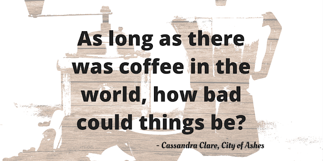 As long as there was coffee in the world, how bad could things be?