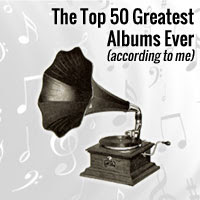 The Top 50 Greatest Albums Ever (according to me)