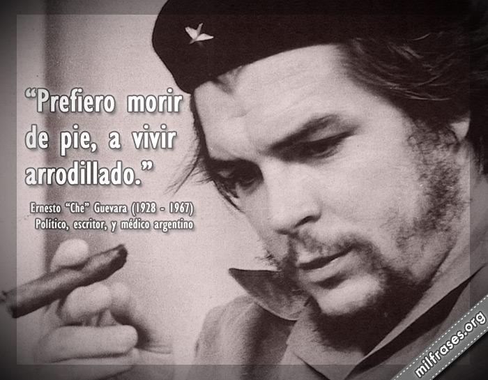 Prefiero morir de pie, a vivir arrodillado. Frases de Ernesto Che Guevara