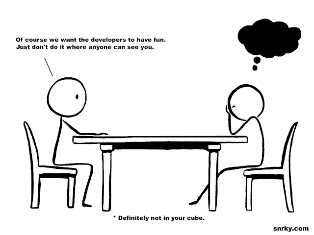 Across the table: Of course we want the developers to have fun.  Just don't do it where anyone can see you.