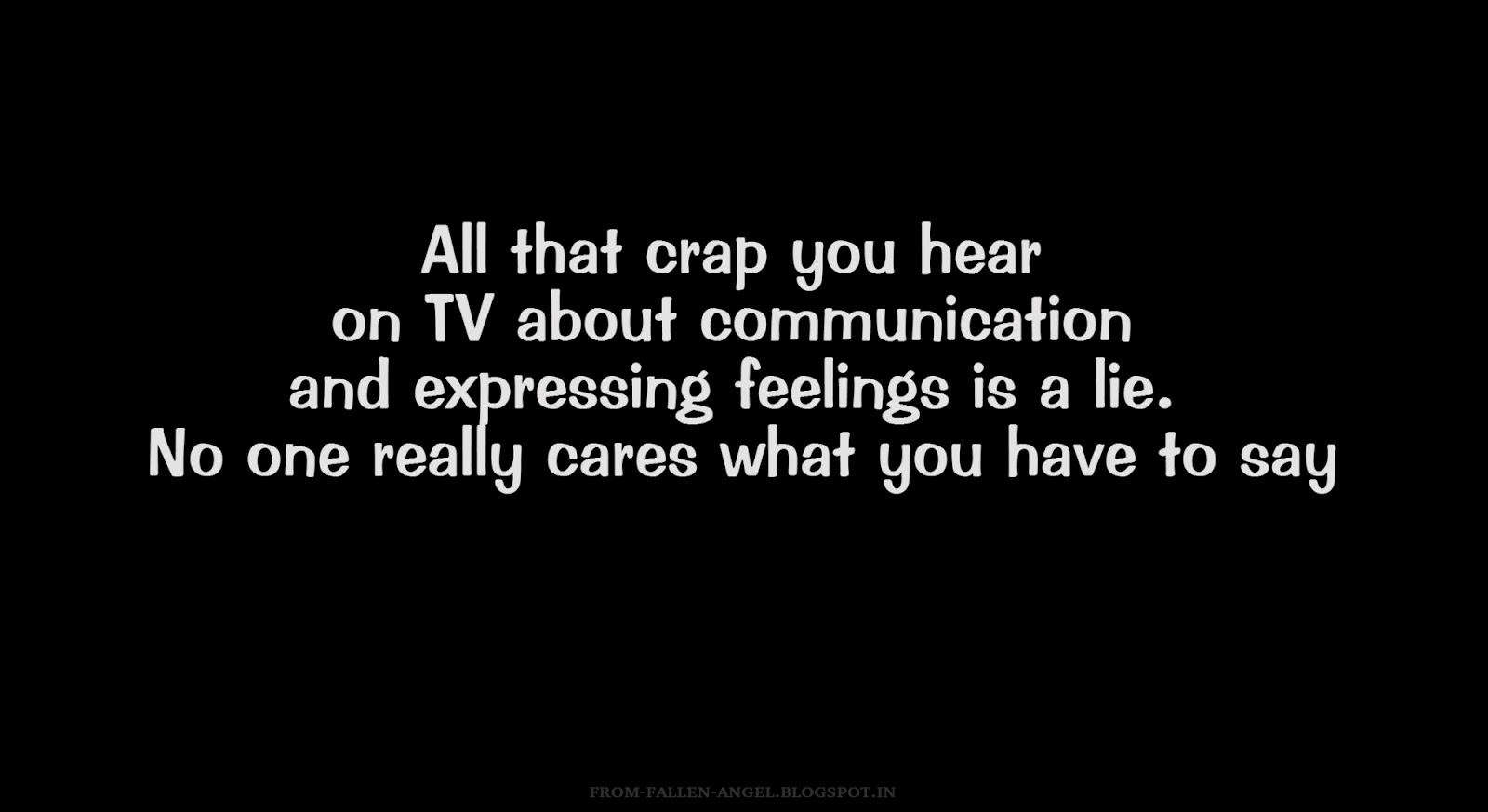 All that crap you hear on TV about communication and expressing feelings is a lie. No one really cares what you have to say