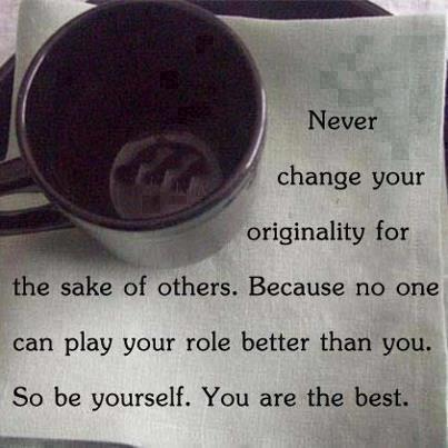 Never change your originality for the sake of others. Because no one can play your role better than you. So be yourself. You are the best.