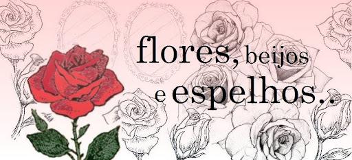 Flores, beijos e espelhos...