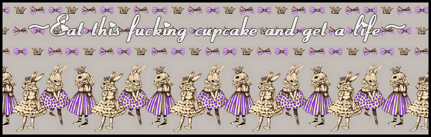 ~Eat this fucking cupcake and get a life~
