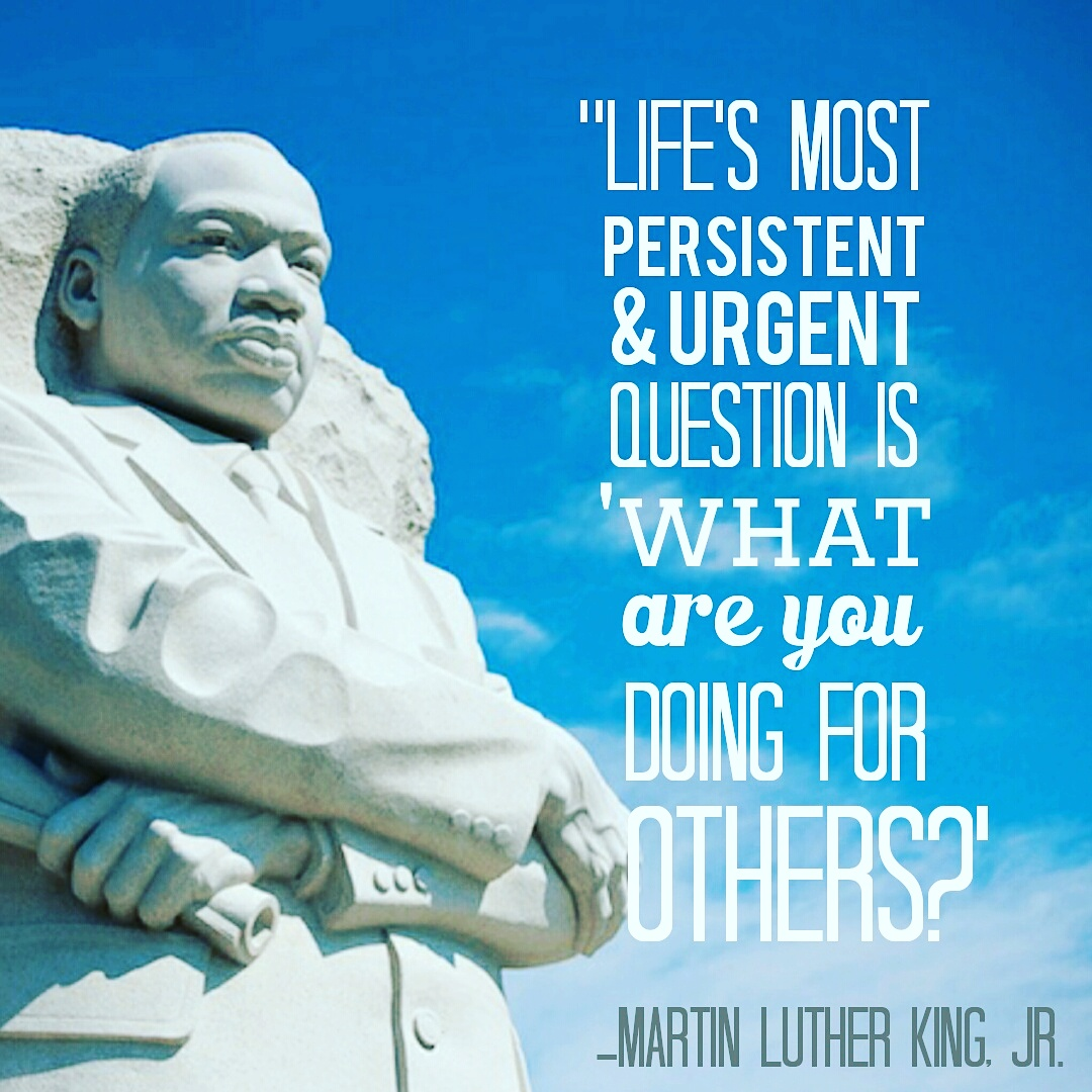 Lifes Most Persistent Urgent Question IS What Are You Doing For Others As We Honor Martin Luther King Jr Today I Hope That Have Had An