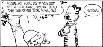 Calvin: We're at war, so if you get hit with a dart, you're dead and the other side wins, OK? -- Hobbes: Gotcha.