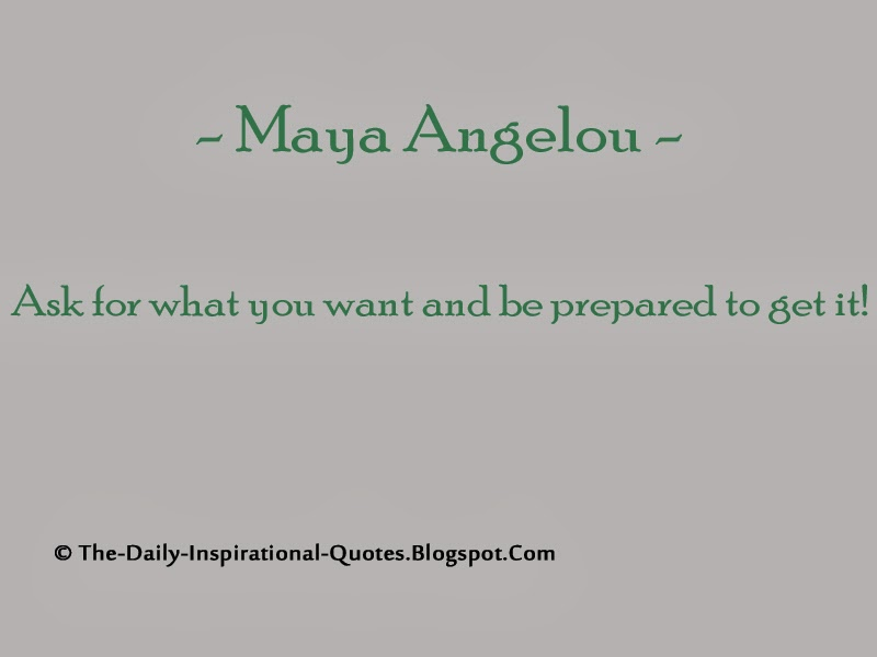 Ask for what you want and be prepared to get it! - Maya Angelou