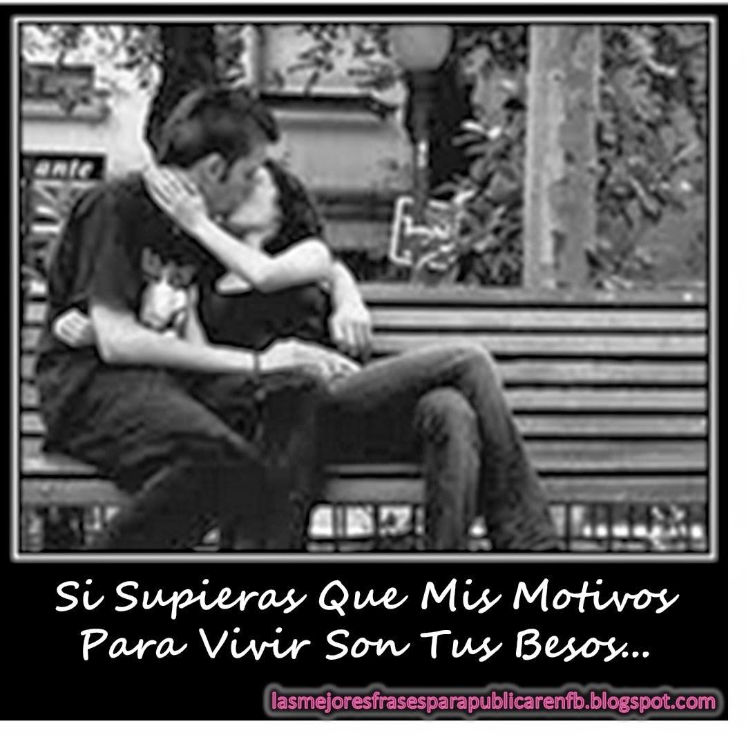 Frases De Amor: Si Supieras Que Mis Motivos Para Vivir Son Tus Besos