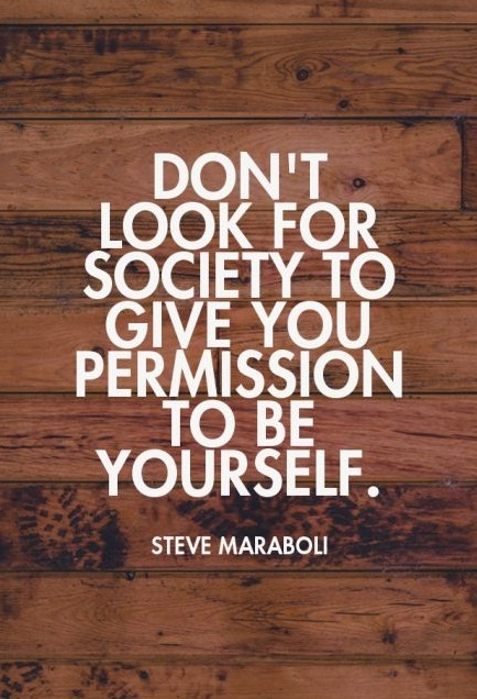 Don't look for society to give you permission to be yourself. - Steve Maraboli