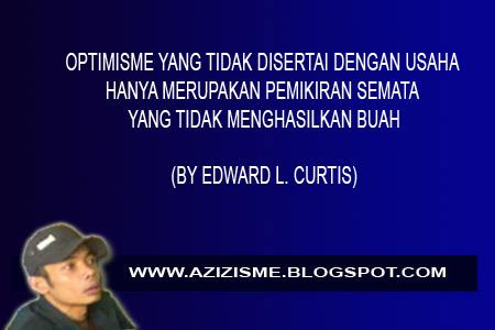 OPTIMISME YANG TIDAK DISERTAI DENGAN USAHA HANYA MERUPAKAN PEMIKIRAN SEMATA YANG TIDAK MENGHASILKAN BUAH  (BY EDWARD L. CURTIS)