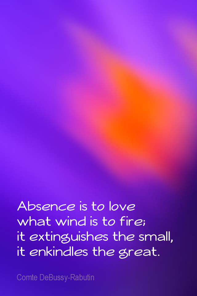 visual quote - image quotation for LOVE - Absence is to love what wind is to fire; it extinguishes the small, it enkindles the great. - Comte DeBussy-Rabutin