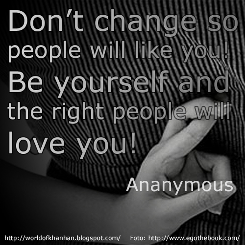 Don't change so people will like you. Be youself so that the right people will love you!