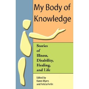 "Down the left side of the cover is a pale blue block of color, with a disjointed representation of a body -- a yellow circle representing a head, and below that a teardrop shape representing a torso, and below that another oblong representing a leg. To the right, against an orange background, in large black print says, ""My body of Knowledge."" With the arm of the person reaching out and gesturing with an open hand to the title. Below that is a green color block that contains the subtitle: ""stories of illness, disability, healing, and life."" Below that is a light yellow color block that says, in black print, ""Edited by Karen Myers and Felicia Ferlin."""
