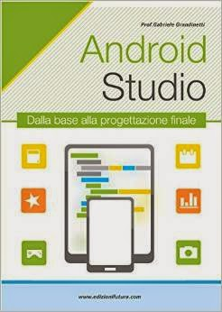 Android Studio. Sviluppare vere applicazioni Android partendo da zero
