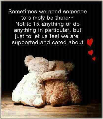 Sometimes we need someone to simply be there... Not to fix anything or do anything in particular, but just to let us feel we are supported and cared about.