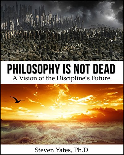 Philosophy Is Not Dead - Steven Yates Ph.D